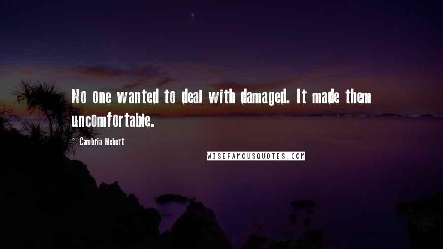 Cambria Hebert quotes: No one wanted to deal with damaged. It made them uncomfortable.