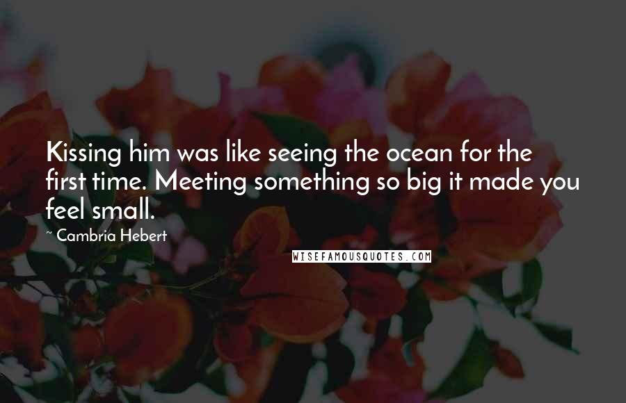 Cambria Hebert quotes: Kissing him was like seeing the ocean for the first time. Meeting something so big it made you feel small.
