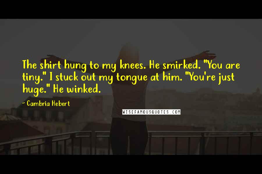 """Cambria Hebert quotes: The shirt hung to my knees. He smirked. """"You are tiny."""" I stuck out my tongue at him. """"You're just huge."""" He winked."""