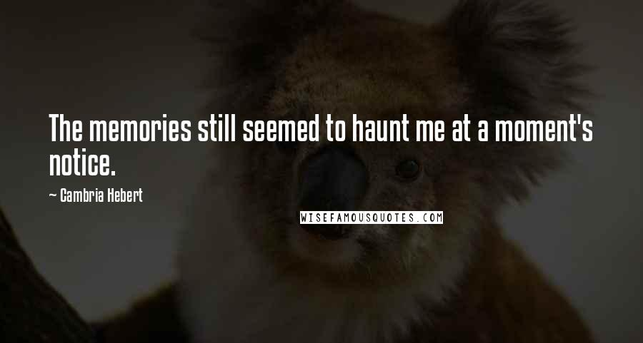 Cambria Hebert quotes: The memories still seemed to haunt me at a moment's notice.
