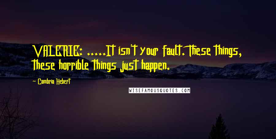 Cambria Hebert quotes: VALERIE: .....It isn't your fault. These things, these horrible things just happen.