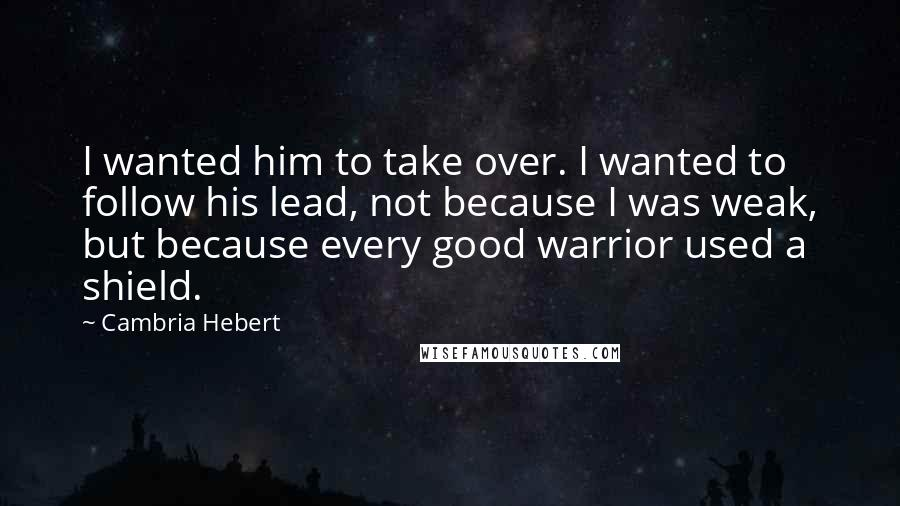 Cambria Hebert quotes: I wanted him to take over. I wanted to follow his lead, not because I was weak, but because every good warrior used a shield.
