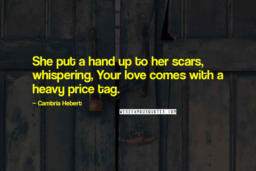 Cambria Hebert quotes: She put a hand up to her scars, whispering, Your love comes with a heavy price tag.