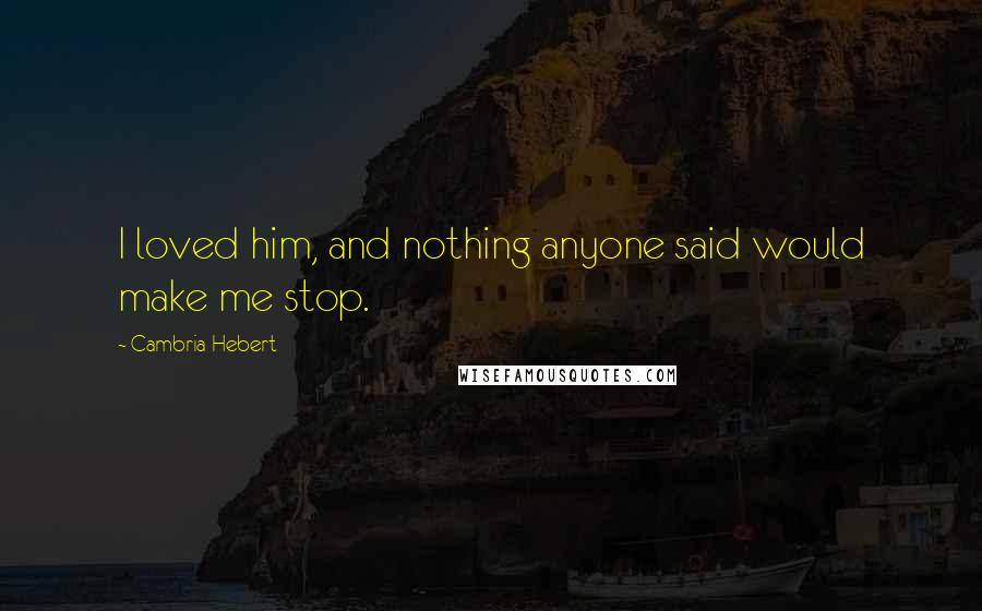 Cambria Hebert quotes: I loved him, and nothing anyone said would make me stop.