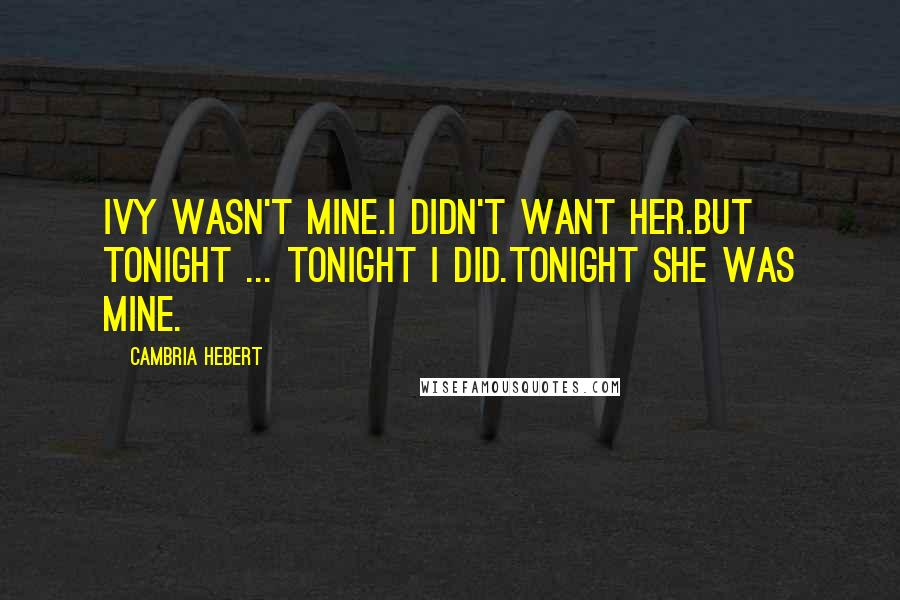 Cambria Hebert quotes: Ivy wasn't mine.I didn't want her.But tonight ... tonight I did.Tonight she was mine.