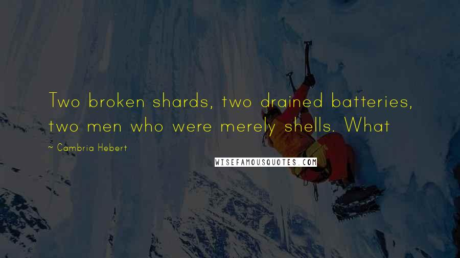 Cambria Hebert quotes: Two broken shards, two drained batteries, two men who were merely shells. What