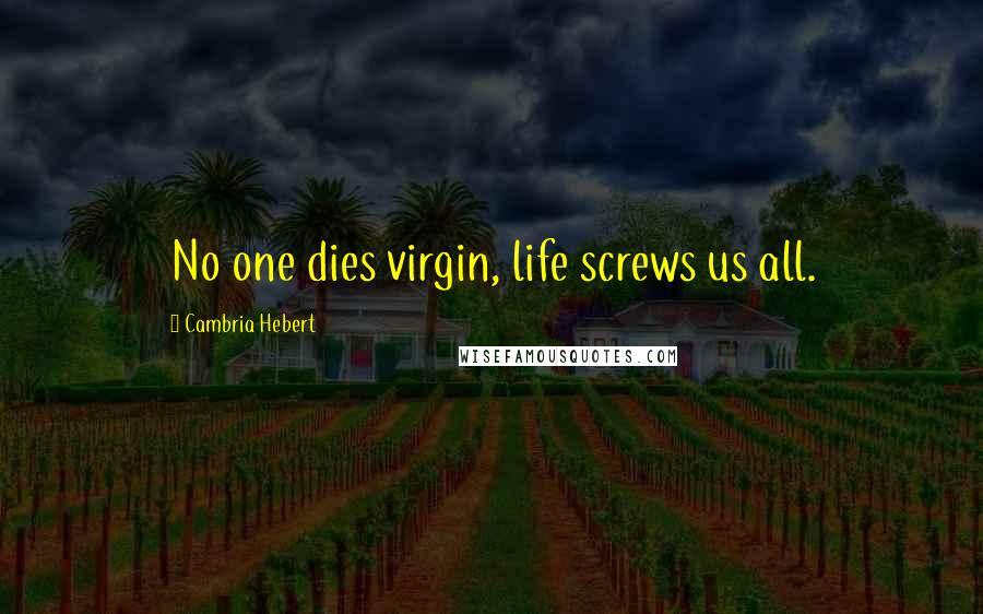 Cambria Hebert quotes: No one dies virgin, life screws us all.