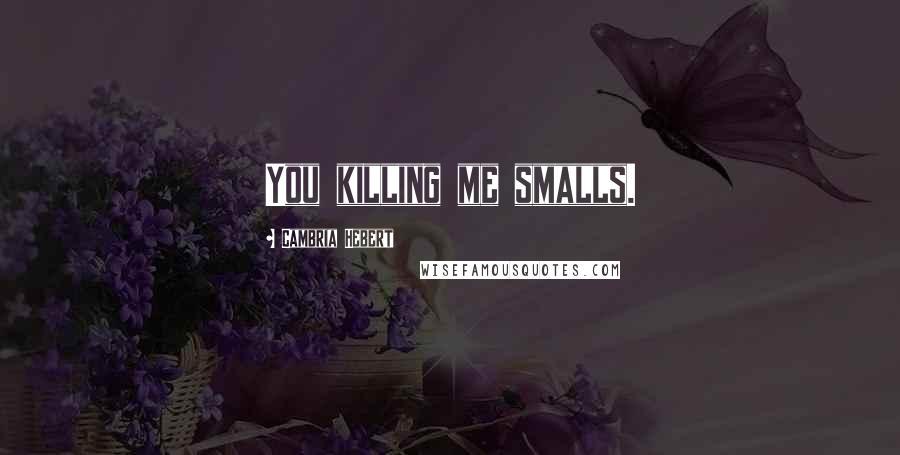 Cambria Hebert quotes: You killing me smalls.