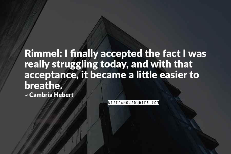 Cambria Hebert quotes: Rimmel: I finally accepted the fact I was really struggling today, and with that acceptance, it became a little easier to breathe.