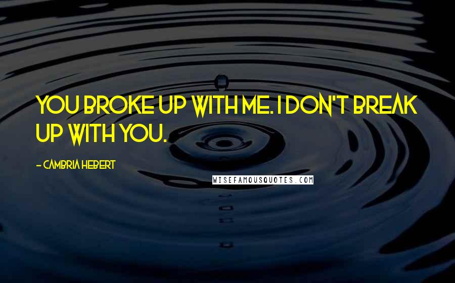 Cambria Hebert quotes: You broke up with me. I don't break up with you.