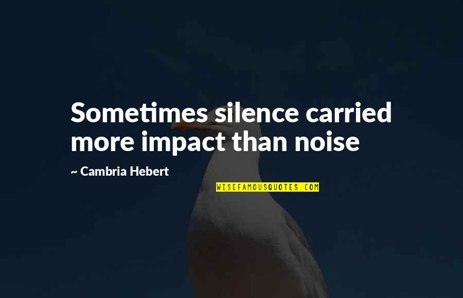 Cambria Quotes By Cambria Hebert: Sometimes silence carried more impact than noise