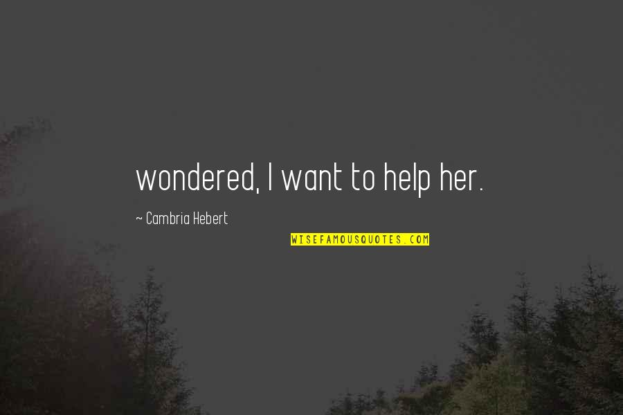 Cambria Quotes By Cambria Hebert: wondered, I want to help her.