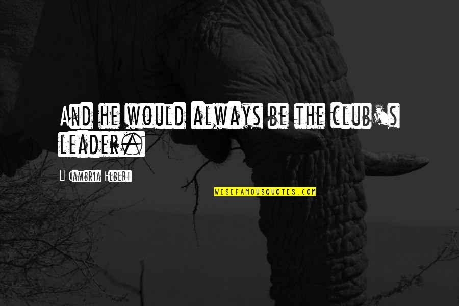 Cambria Quotes By Cambria Hebert: And he would always be the club's leader.