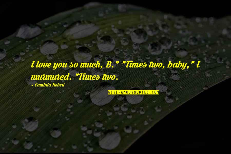 """Cambria Quotes By Cambria Hebert: I love you so much, B."""" """"Times two,"""