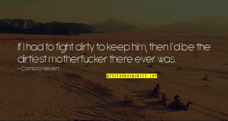Cambria Quotes By Cambria Hebert: If I had to fight dirty to keep