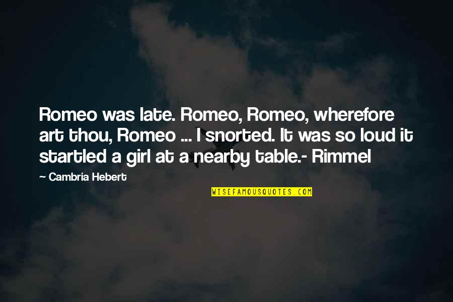 Cambria Quotes By Cambria Hebert: Romeo was late. Romeo, Romeo, wherefore art thou,