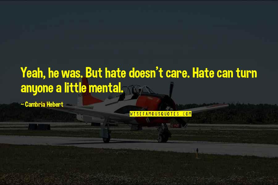 Cambria Quotes By Cambria Hebert: Yeah, he was. But hate doesn't care. Hate