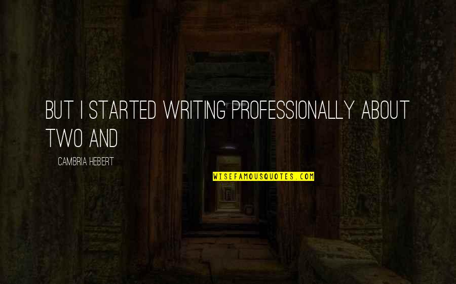 Cambria Quotes By Cambria Hebert: But I started writing professionally about two and