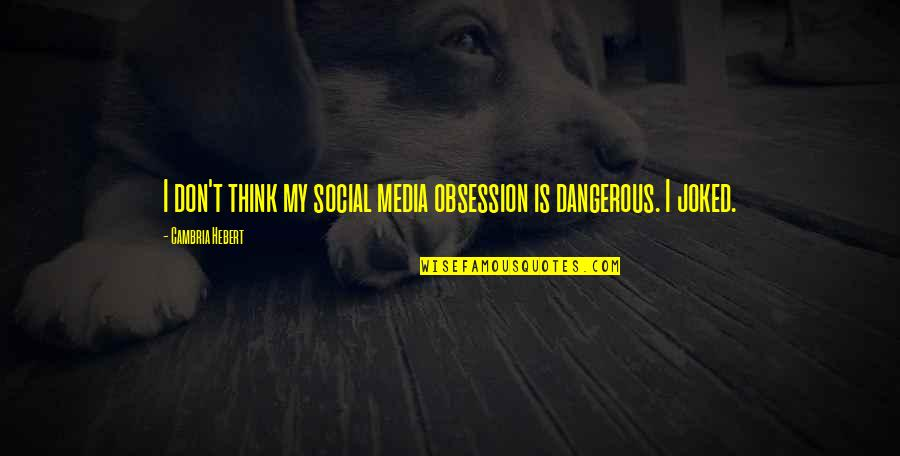 Cambria Quotes By Cambria Hebert: I don't think my social media obsession is