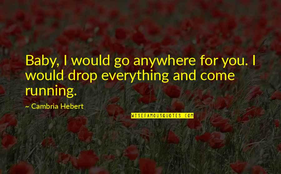 Cambria Quotes By Cambria Hebert: Baby, I would go anywhere for you. I