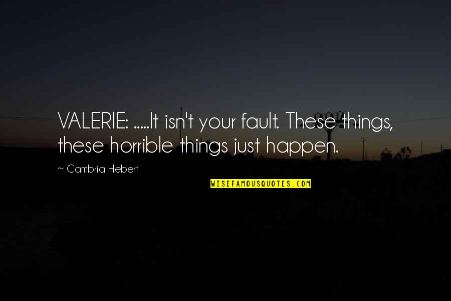 Cambria Quotes By Cambria Hebert: VALERIE: .....It isn't your fault. These things, these