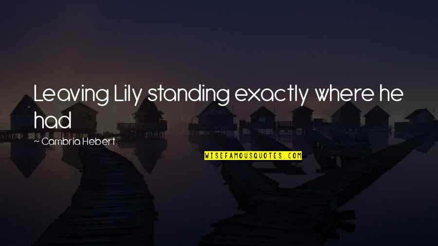 Cambria Quotes By Cambria Hebert: Leaving Lily standing exactly where he had