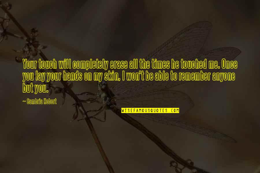 Cambria Quotes By Cambria Hebert: Your touch will completely erase all the times