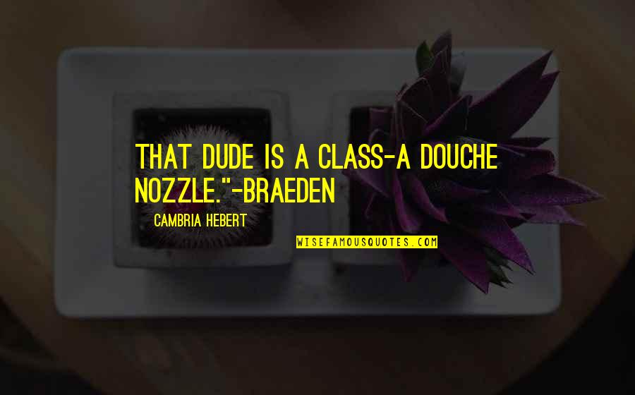 """Cambria Quotes By Cambria Hebert: That dude is a class-A douche nozzle.""""-Braeden"""