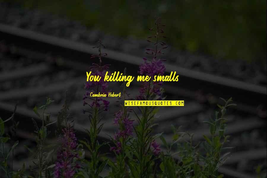 Cambria Quotes By Cambria Hebert: You killing me smalls.