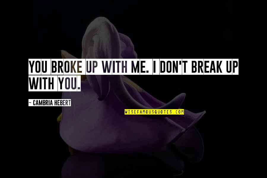 Cambria Quotes By Cambria Hebert: You broke up with me. I don't break