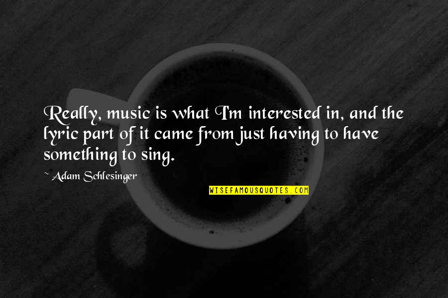 Came Quotes By Adam Schlesinger: Really, music is what I'm interested in, and