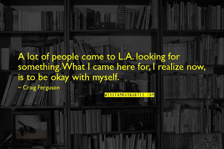 Came Quotes By Craig Ferguson: A lot of people come to L.A. looking