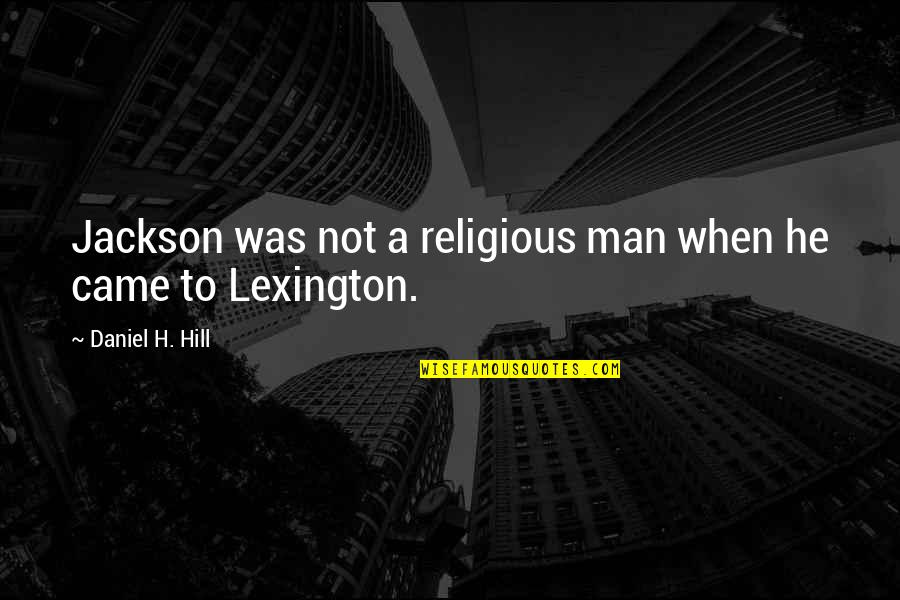 Came Quotes By Daniel H. Hill: Jackson was not a religious man when he