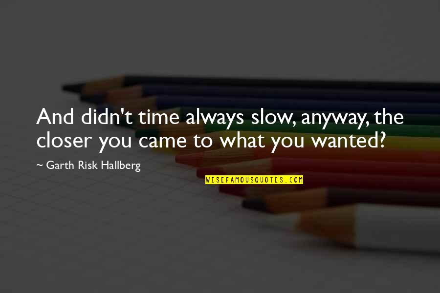 Came Quotes By Garth Risk Hallberg: And didn't time always slow, anyway, the closer