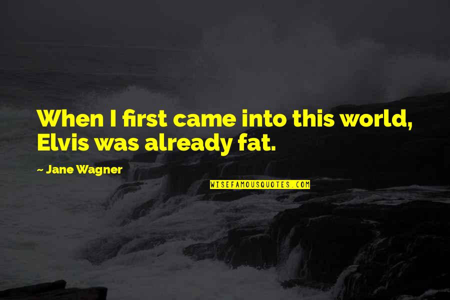 Came Quotes By Jane Wagner: When I first came into this world, Elvis