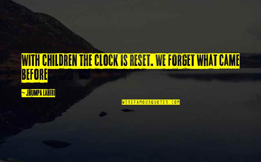 Came Quotes By Jhumpa Lahiri: With children the clock is reset. We forget