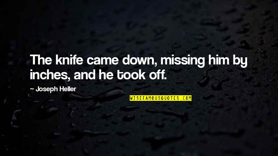 Came Quotes By Joseph Heller: The knife came down, missing him by inches,