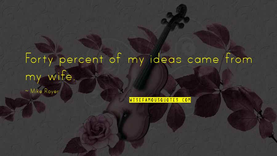 Came Quotes By Mike Royer: Forty percent of my ideas came from my