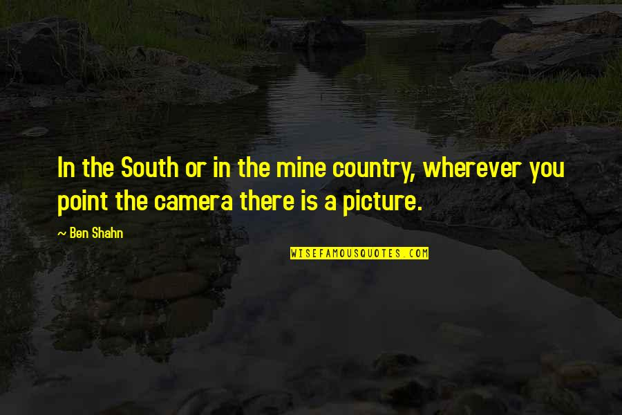 Camera Picture Quotes By Ben Shahn: In the South or in the mine country,