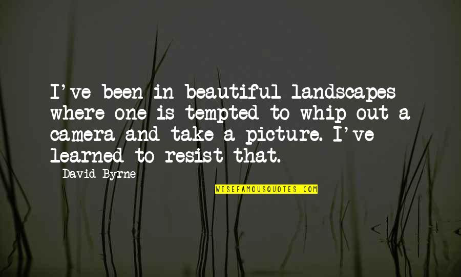Camera Picture Quotes By David Byrne: I've been in beautiful landscapes where one is