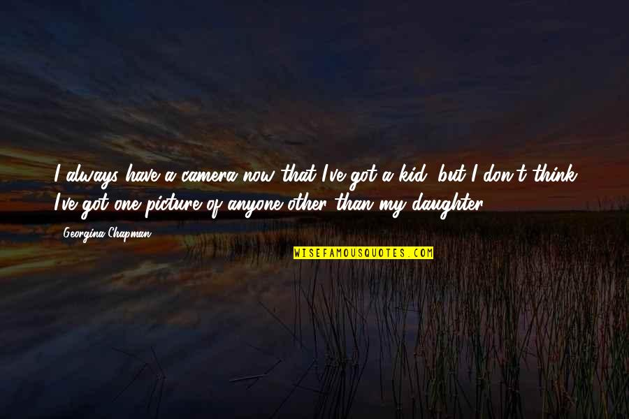 Camera Picture Quotes By Georgina Chapman: I always have a camera now that I've