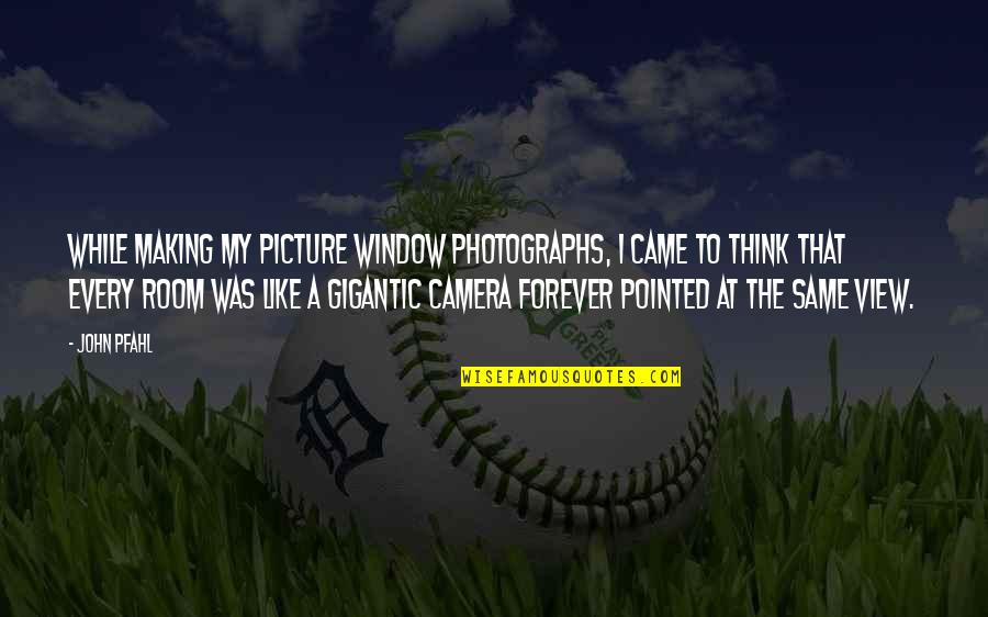 Camera Picture Quotes By John Pfahl: While making my picture window photographs, I came