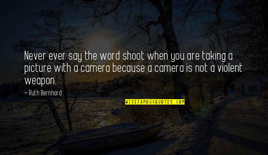 Camera Picture Quotes By Ruth Bernhard: Never ever say the word shoot when you