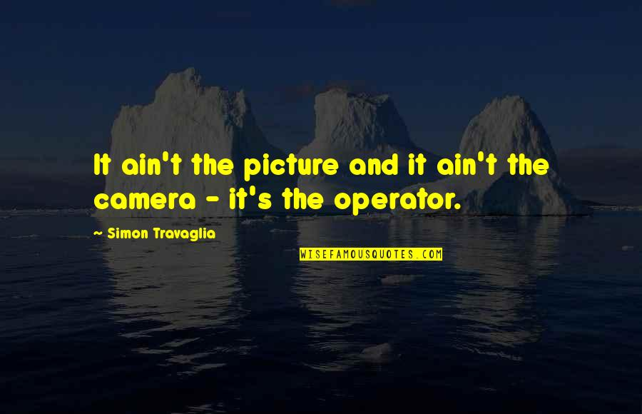 Camera Picture Quotes By Simon Travaglia: It ain't the picture and it ain't the