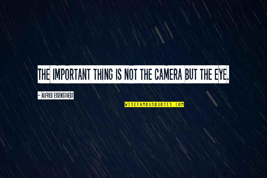 Camera Quotes By Alfred Eisenstaedt: The important thing is not the camera but
