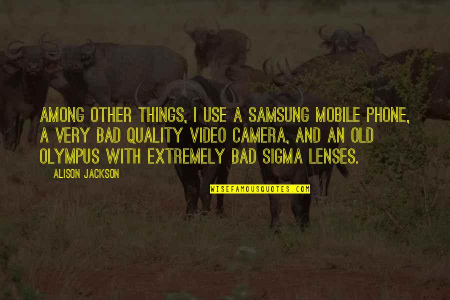 Camera Quotes By Alison Jackson: Among other things, I use a Samsung mobile