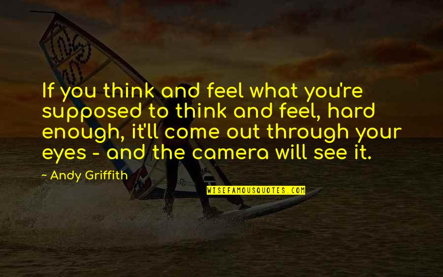 Camera Quotes By Andy Griffith: If you think and feel what you're supposed