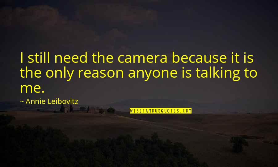 Camera Quotes By Annie Leibovitz: I still need the camera because it is