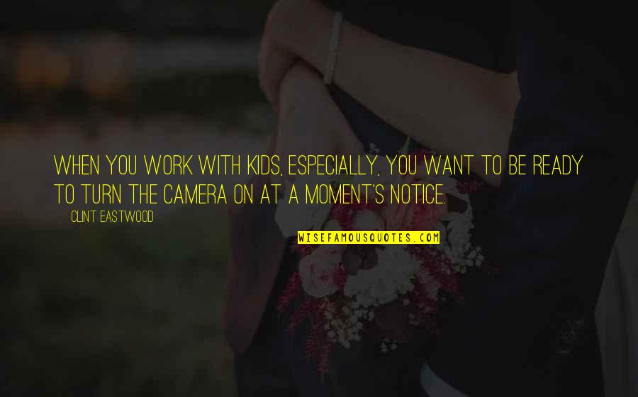 Camera Quotes By Clint Eastwood: When you work with kids, especially, you want