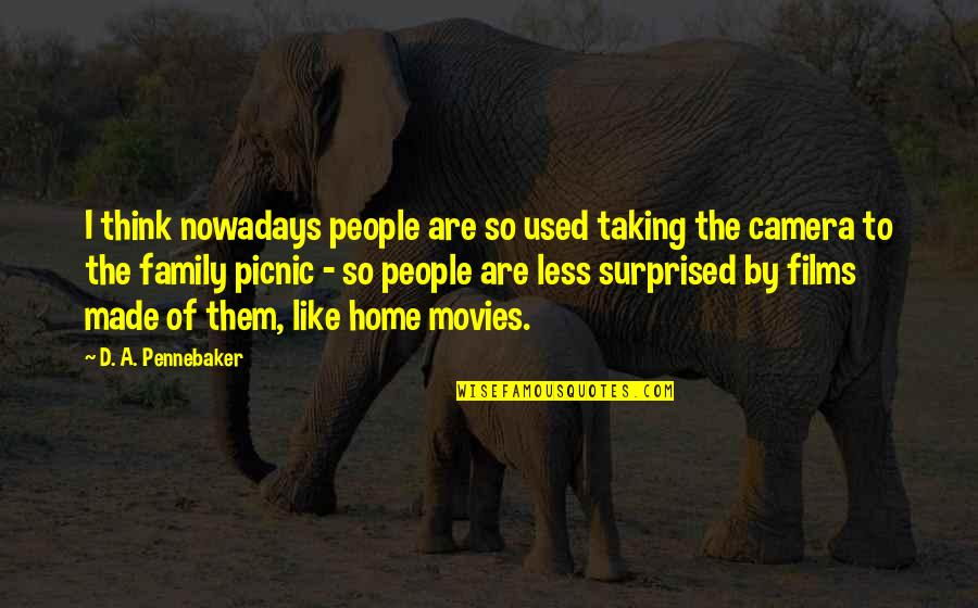 Camera Quotes By D. A. Pennebaker: I think nowadays people are so used taking